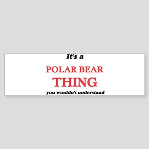 It's a Polar Bear thing, you wo Bumper Sticker