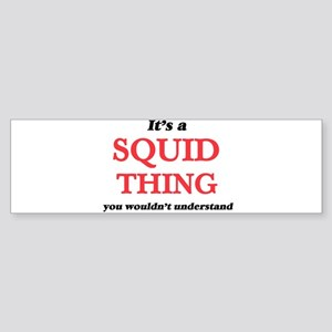 It's a Squid thing, you wouldn& Bumper Sticker
