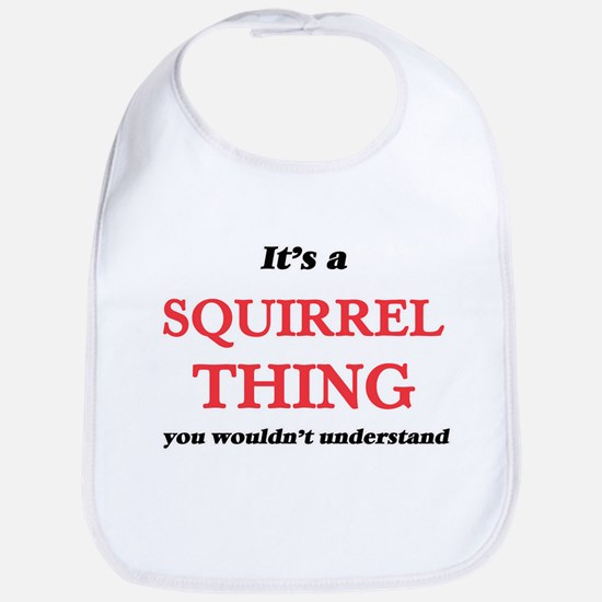 It's a Squirrel thing, you wouldn&#39 Baby Bib