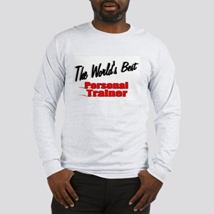"""""""The World's Best Personal Trainer"""" Long Sleeve T-"""