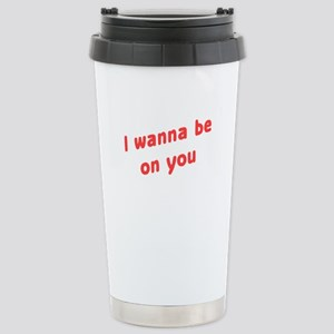Wanna Be On You Stainless Steel Travel Mug