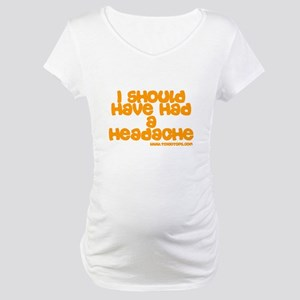 I Should Have Had a Headache Maternity T-Shirt