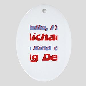 I'm Michael - I'm A Big Deal Oval Ornament