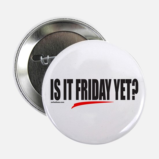 """IS IT FRIDAY YET? 2.25"""" Button"""