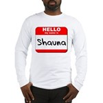 Hello my name is Shauna Long Sleeve T-Shirt