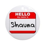 Hello my name is Shauna Ornament (Round)