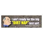 I ain't ready for the big DIRT NAP Bumper Sticker
