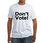 Don't Vote! Fitted T-Shirt
