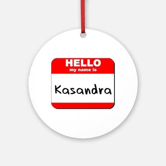 Hello my name is Kasandra Ornament (Round)