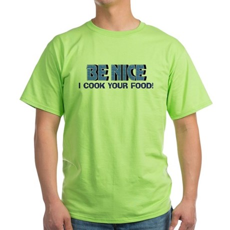 Be Nice, I Cook Your Food Green T-Shirt