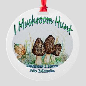 I mushroom hunt because i have no morels Ornament