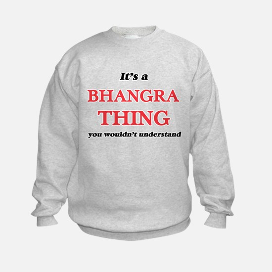It's a Bhangra thing, you wouldn&#3 Sweatshirt