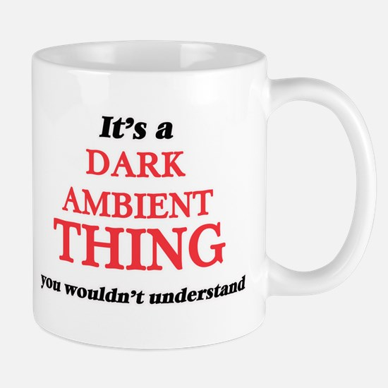 It's a Dark Ambient thing, you wouldn&#39 Mugs