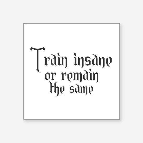 Train insane or remain the same Sticker