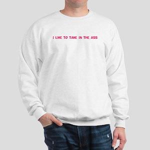 i like to take in the ass Sweatshirt
