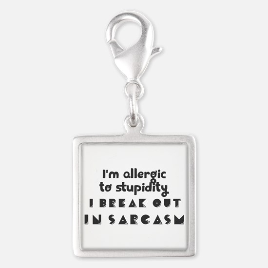 I'm allergic to stupidity. I break out in s Charms