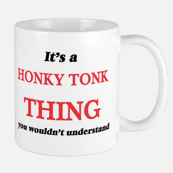 It's a Honky Tonk thing, you wouldn't Mugs