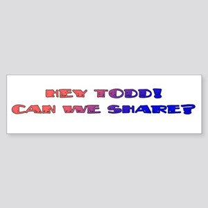 Hey Todd! Can We Share? Bumper Sticker