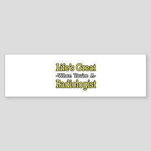 """Life's Great...Radiologist"" Bumper Sticker"