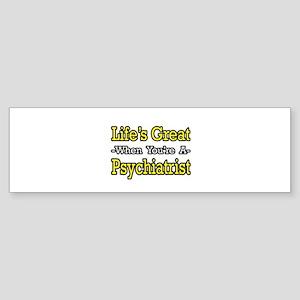 """Life's Great...Psychiatrist"" Bumper Sticker"