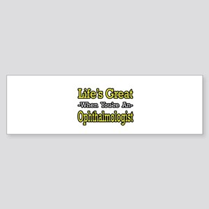 """""""Life's Great...Ophthalmologist"""" Bumper Sticker"""