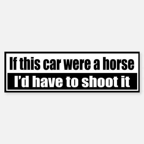 If this car were a horse, I'd have to shoot it