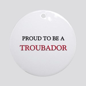 Proud to be a Troubador Ornament (Round)