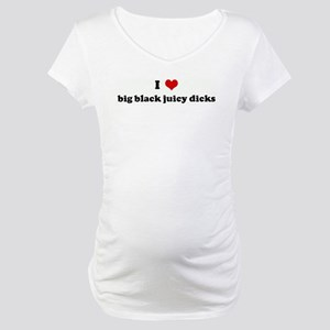 I Love big black juicy dicks Maternity T-Shirt