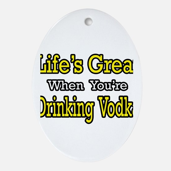 """Life...Drinking Vodka"" Oval Ornament"