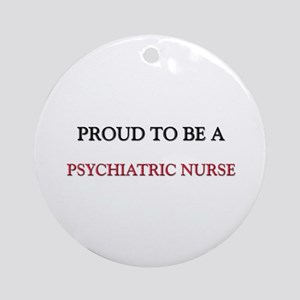 Proud to be a Psychiatric Nurse Ornament (Round)