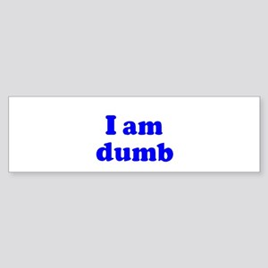 I am dumb Bumper Sticker