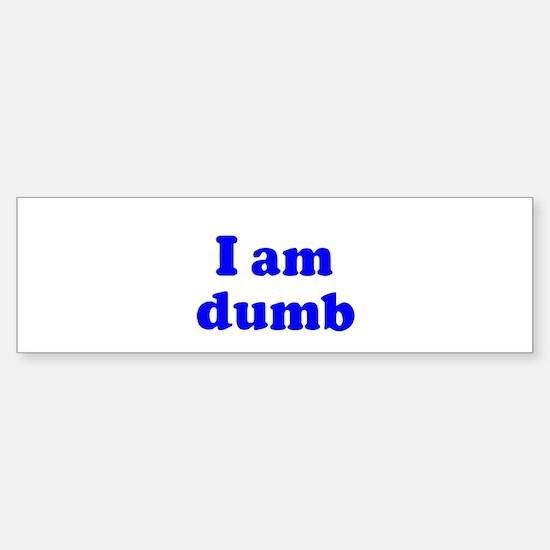 I am dumb Bumper Bumper Bumper Sticker