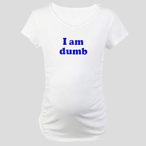 I am dumb Maternity T-Shirt