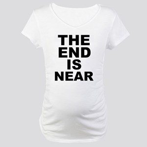 THE END IS NEAR Maternity T-Shirt