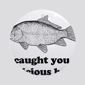 I Caught You A Delicious Bass Ornament (Round)