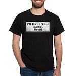 I'll have your baby, Brad Dark T-Shirt