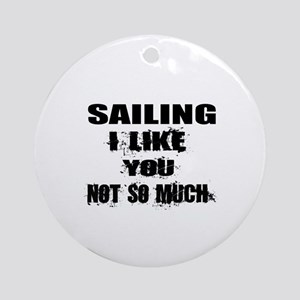 Sailing I Like You Not So much Round Ornament