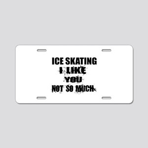 Ice Skating I Like You Not Aluminum License Plate