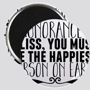 If ignorance is bliss, you must be the hap Magnets