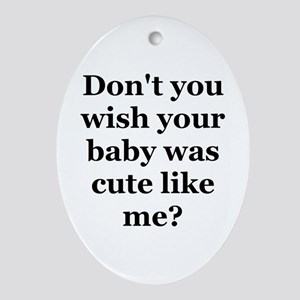 Don't you wish your baby was Oval Ornament