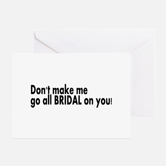 Don't Make Me Go All BRIDAL On You! Greeting Card