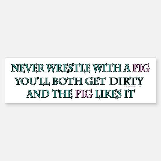 Never wrestle with a pig.. Bumper Bumper Bumper Sticker