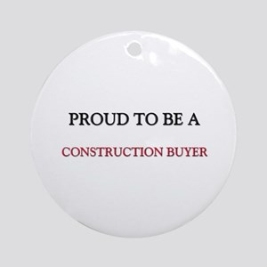 Proud to be a Construction Buyer Ornament (Round)