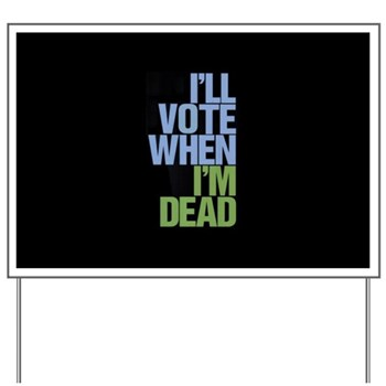 I'll Vote When I'm Dead Yard Sign