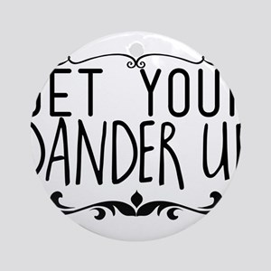 get your dander up Round Ornament