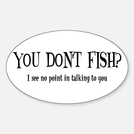 You Don't Fish? Oval Decal