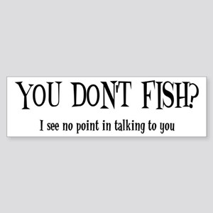 You Don't Fish? Bumper Sticker