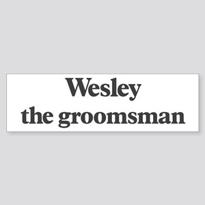 Wesley the groomsman Bumper Sticker