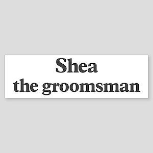 Shea the groomsman Bumper Sticker