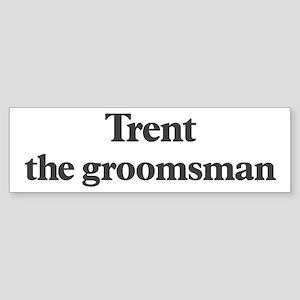 Trent the groomsman Bumper Sticker